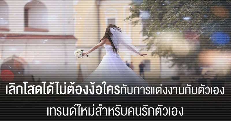 Photo of เลิกโสดได้ไม่ต้องง้อใครกับการแต่งงานกับตัวเองเทรนด์ใหม่สำหรับคนรักตัวเอง
